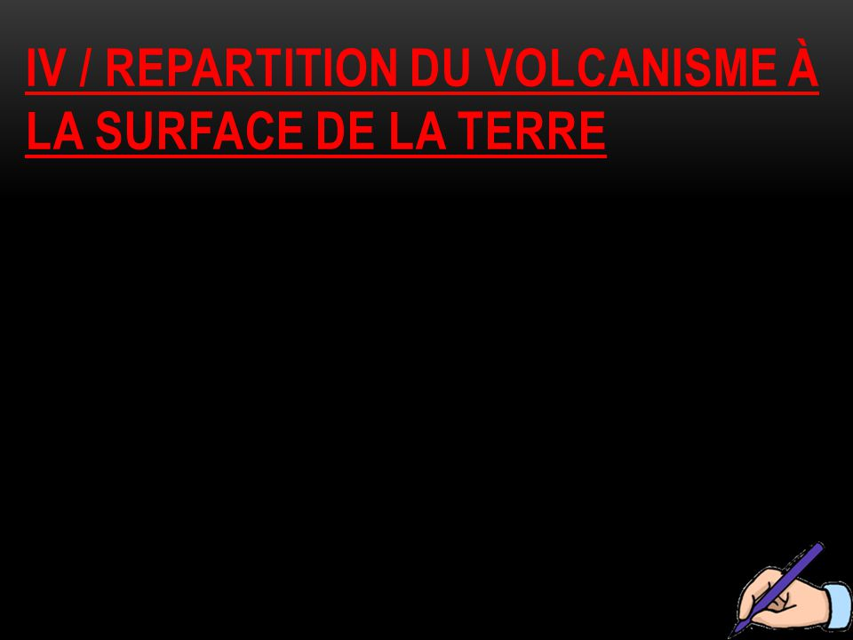 IV / repartition du volcanisme à la surface de la Terre