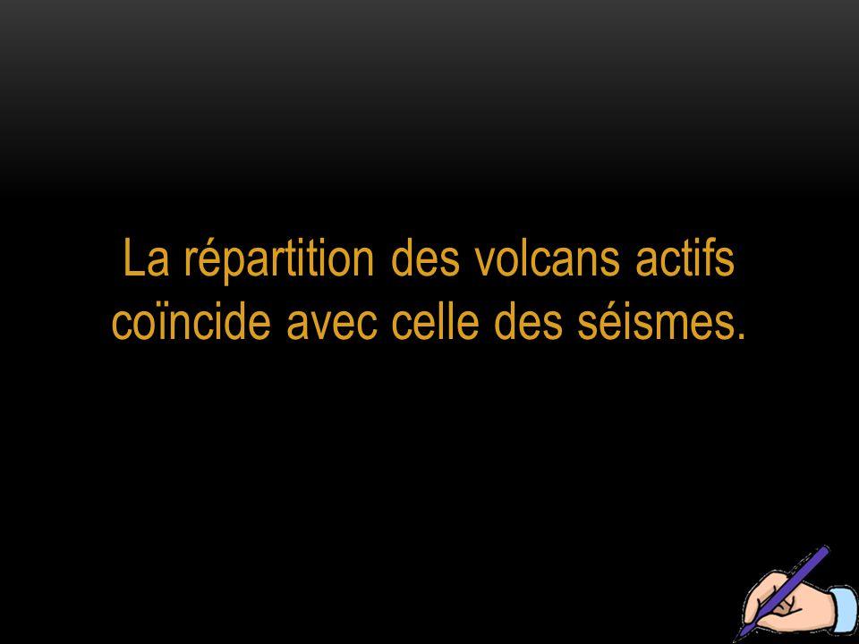La répartition des volcans actifs coïncide avec celle des séismes.