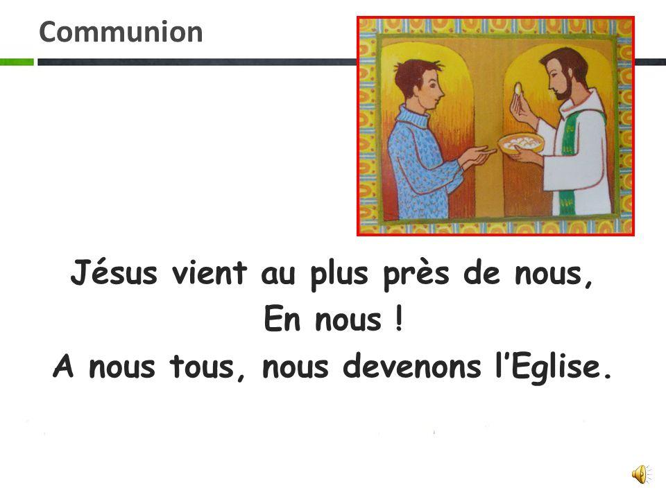 Communion Jésus vient au plus près de nous, En nous ! A nous tous, nous devenons l'Eglise.