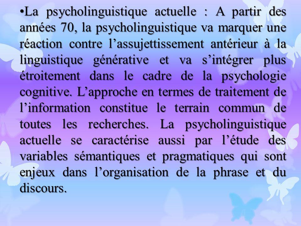 La psycholinguistique actuelle : A partir des années 70, la psycholinguistique va marquer une réaction contre l'assujettissement antérieur à la linguistique générative et va s'intégrer plus étroitement dans le cadre de la psychologie cognitive.