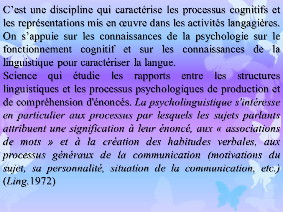C'est une discipline qui caractérise les processus cognitifs et les représentations mis en œuvre dans les activités langagières. On s'appuie sur les connaissances de la psychologie sur le fonctionnement cognitif et sur les connaissances de la linguistique pour caractériser la langue.