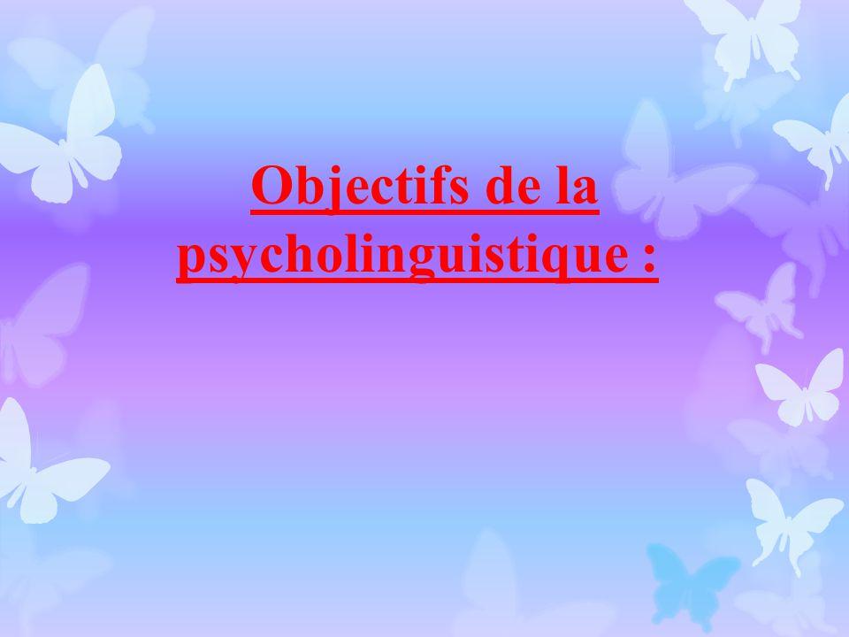 Objectifs de la psycholinguistique :