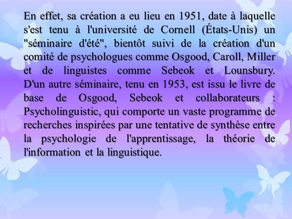 En effet, sa création a eu lieu en 1951, date à laquelle s est tenu à l université de Cornell (États-Unis) un séminaire d été , bientôt suivi de la création d un comité de psychologues comme Osgood, Caroll, Miller et de linguistes comme Sebeok et Lounsbury.