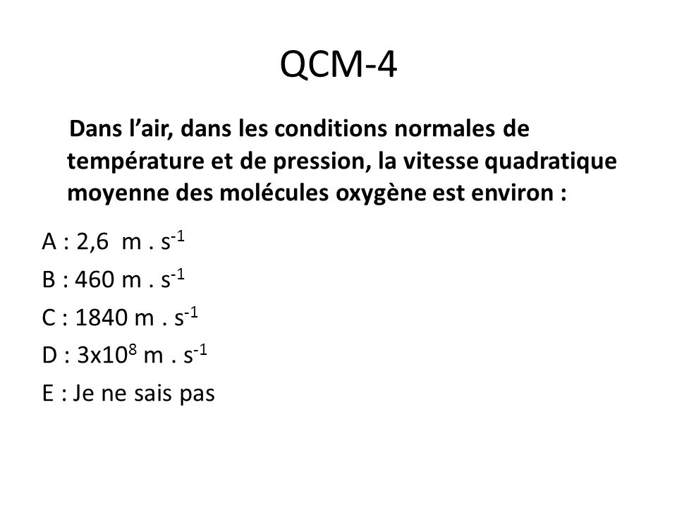 QCM-4 Dans l'air, dans les conditions normales de température et de pression, la vitesse quadratique moyenne des molécules oxygène est environ :