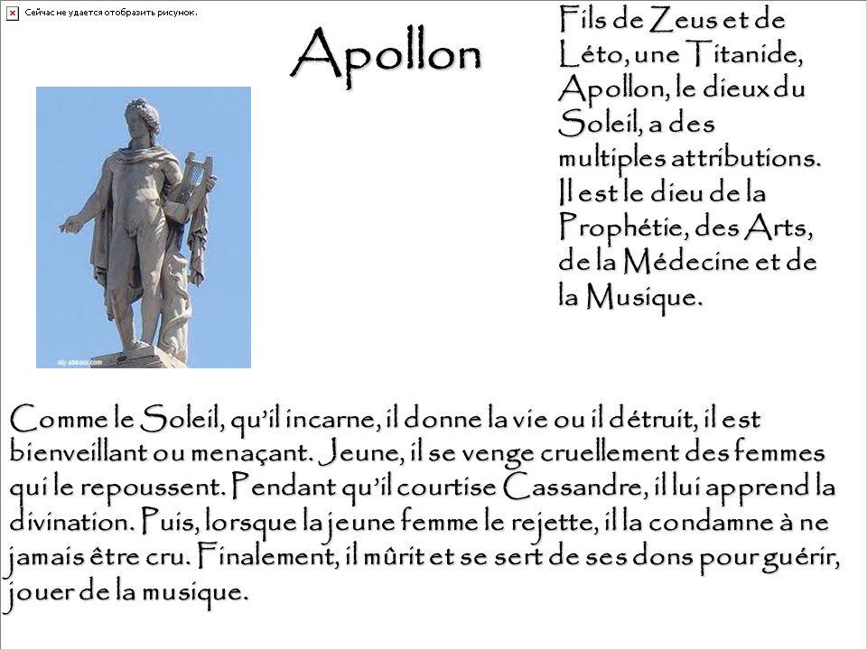 Fils de Zeus et de Léto, une Titanide, Apollon, le dieux du Soleil, a des multiples attributions. Il est le dieu de la Prophétie, des Arts, de la Médecine et de la Musique.