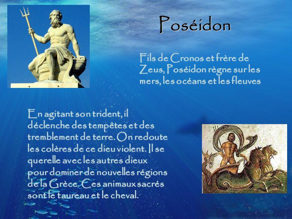 Poséidon Fils de Cronos et frère de Zeus, Poséidon règne sur les mers, les océans et les fleuves.