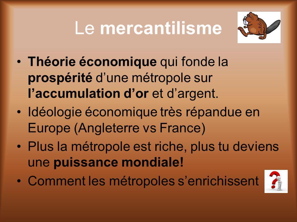 Le mercantilisme Théorie économique qui fonde la prospérité d'une métropole sur l'accumulation d'or et d'argent.