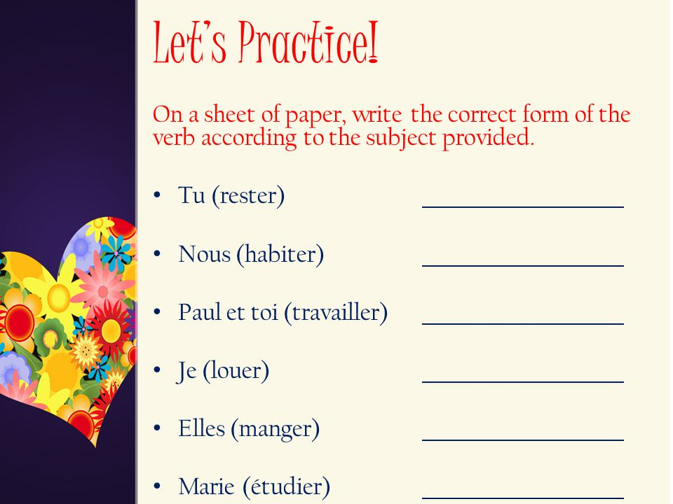 Let's Practice! On a sheet of paper, write the correct form of the verb according to the subject provided.