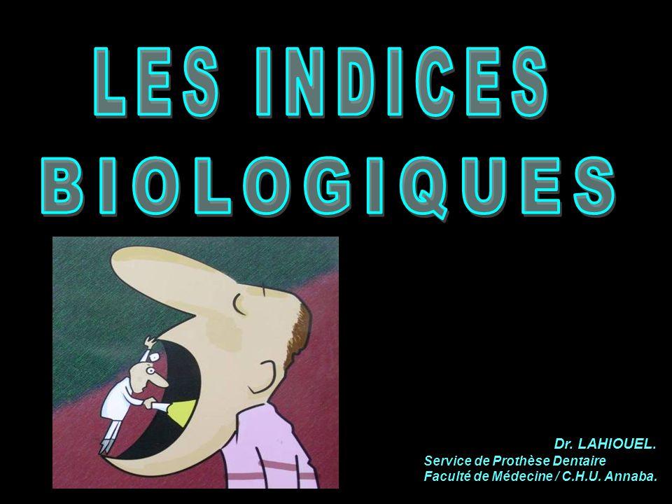 LES INDICES BIOLOGIQUES Dr. LAHIOUEL. Service de Prothèse Dentaire