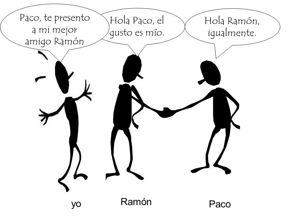 Paco, te presento a mi mejor amigo Ramón Hola Paco, el gusto es mío.