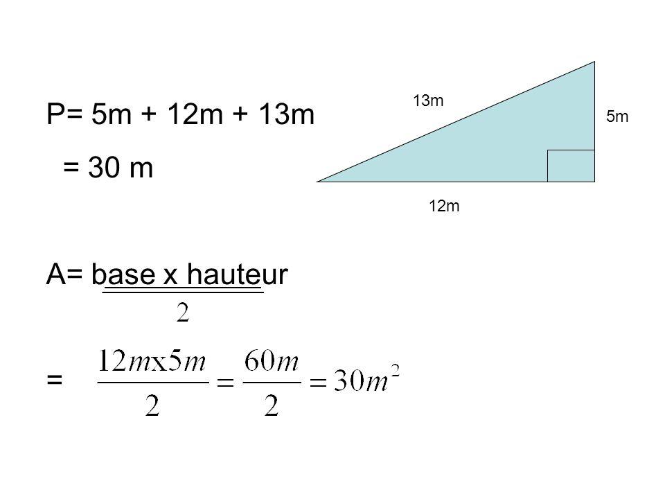 13m P= 5m + 12m + 13m = 30 m A= base x hauteur = 5m 12m