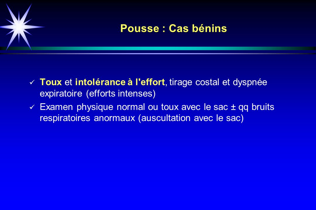 Pousse : Cas bénins Toux et intolérance à l effort, tirage costal et dyspnée expiratoire (efforts intenses)