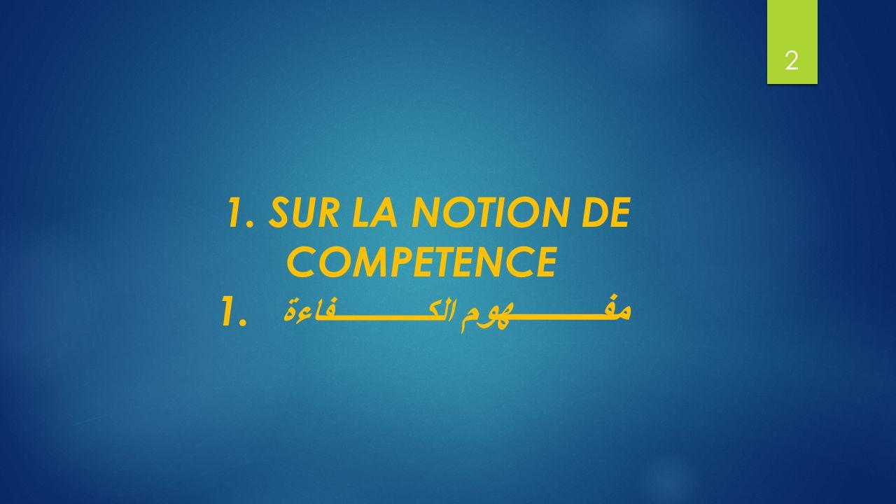 1. SUR LA NOTION DE COMPETENCE 1. مفــــــــــهوم الكــــــــــــفاءة