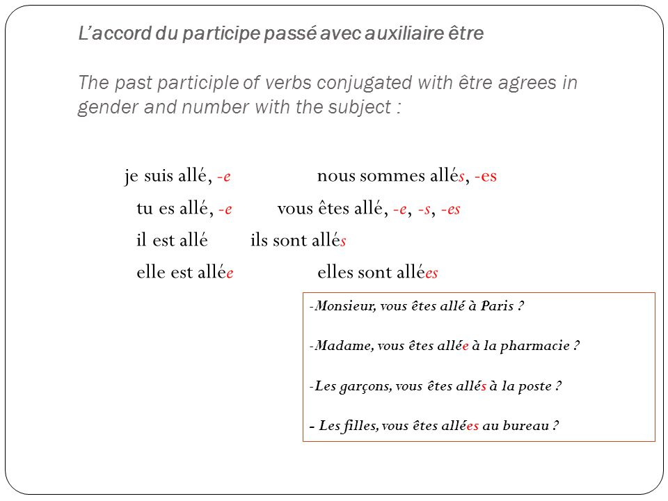 L'accord du participe passé avec auxiliaire être The past participle of verbs conjugated with être agrees in gender and number with the subject :