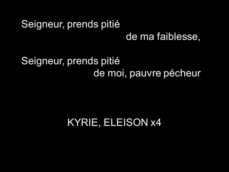 Seigneur, prends pitié de ma faiblesse, de moi, pauvre pécheur KYRIE, ELEISON x4