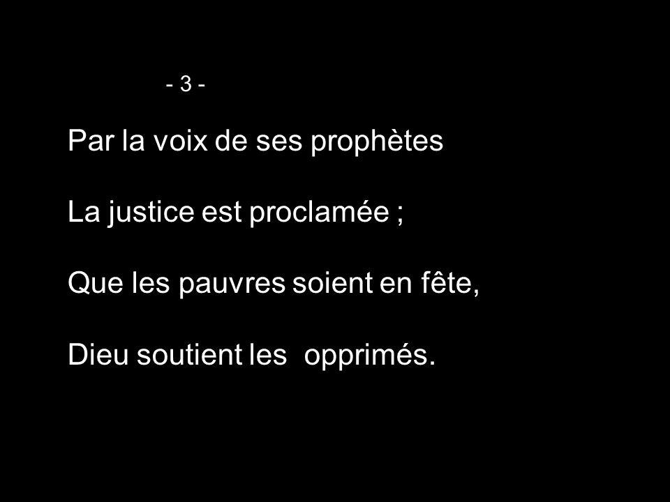 Par la voix de ses prophètes La justice est proclamée ;