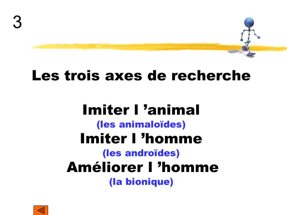 3 Les trois axes de recherche Imiter l 'animal (les animaloïdes) Imiter l 'homme (les androïdes) Améliorer l 'homme (la bionique)