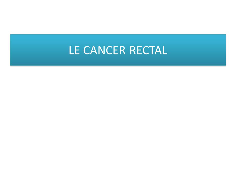 LE CANCER RECTAL