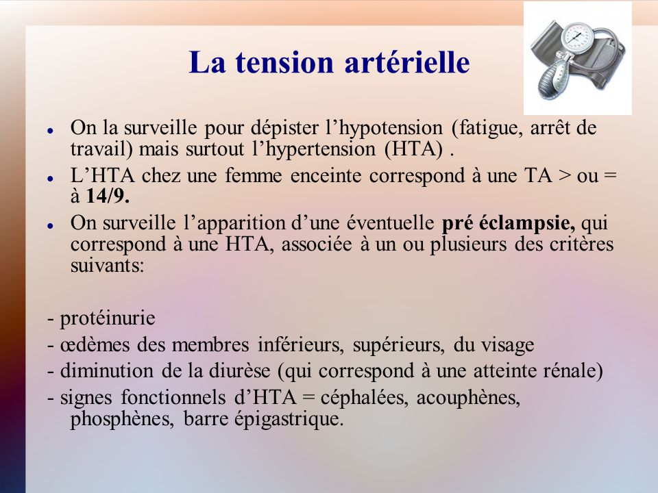 La tension artérielle On la surveille pour dépister l'hypotension (fatigue, arrêt de travail) mais surtout l'hypertension (HTA) .