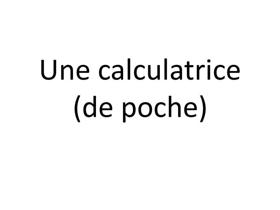 Une calculatrice (de poche)