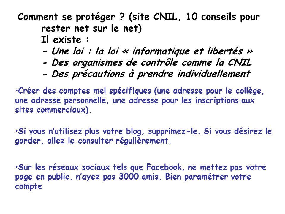 Comment se protéger (site CNIL, 10 conseils pour rester net sur le net) Il existe : - Une loi : la loi « informatique et libertés » - Des organismes de contrôle comme la CNIL - Des précautions à prendre individuellement