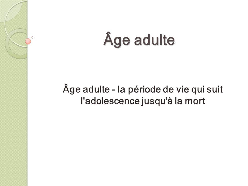 Âge adulte - la période de vie qui suit l adolescence jusqu à la mort