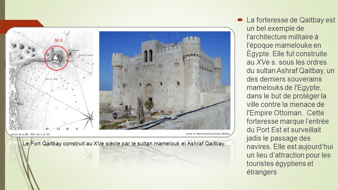 La forteresse de Qaitbay est un bel exemple de l architecture militaire à l époque mamelouke en Égypte. Elle fut construite au XVe s. sous les ordres du sultan Ashraf Qaitbay, un des derniers souverains mamelouks de l Egypte, dans le but de protéger la ville contre la menace de l Empire Ottoman. Cette forteresse marque l'entrée du Port Est et surveillait jadis le passage des navires. Elle est aujourd'hui un lieu d'attraction pour les touristes égyptiens et étrangers