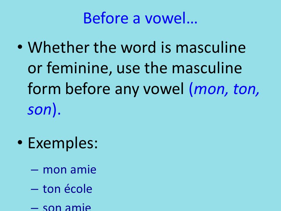 Before a vowel… Whether the word is masculine or feminine, use the masculine form before any vowel (mon, ton, son).