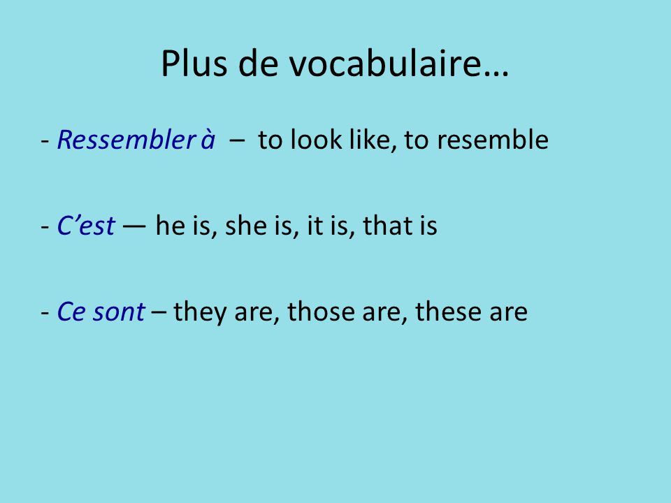 Plus de vocabulaire… - Ressembler à – to look like, to resemble - C'est — he is, she is, it is, that is - Ce sont – they are, those are, these are