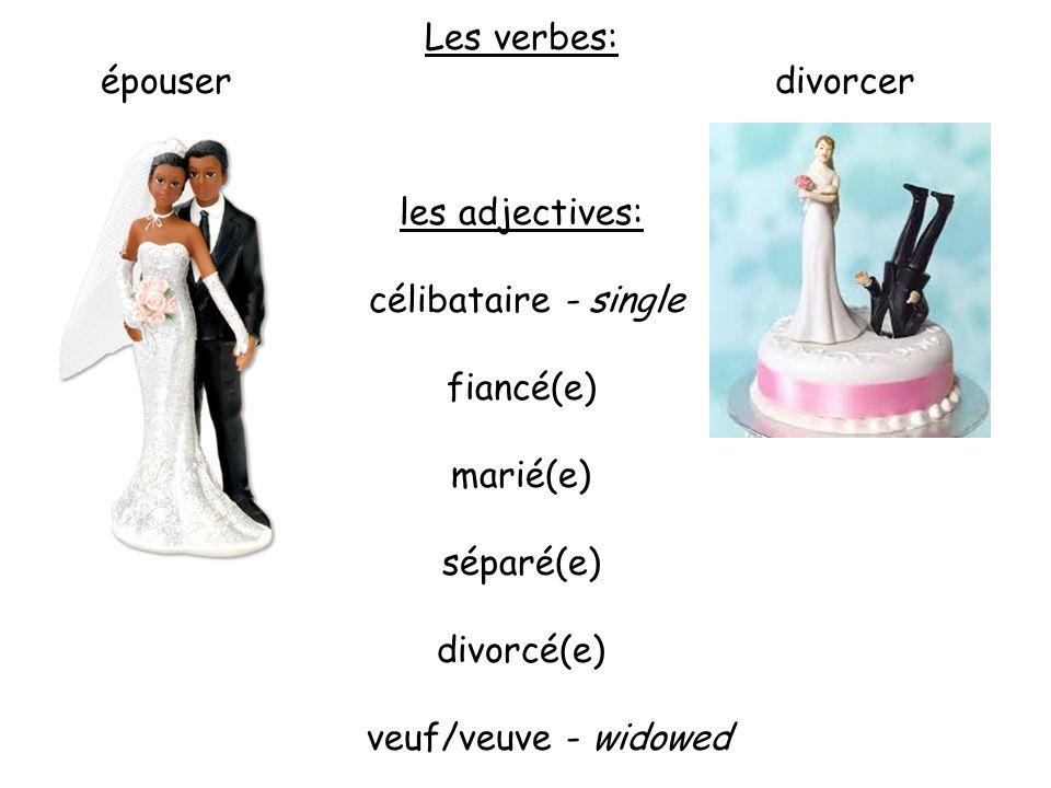 Les verbes: épouser divorcer les adjectives: célibataire - single fiancé(e) marié(e) séparé(e) divorcé(e) veuf/veuve - widowed