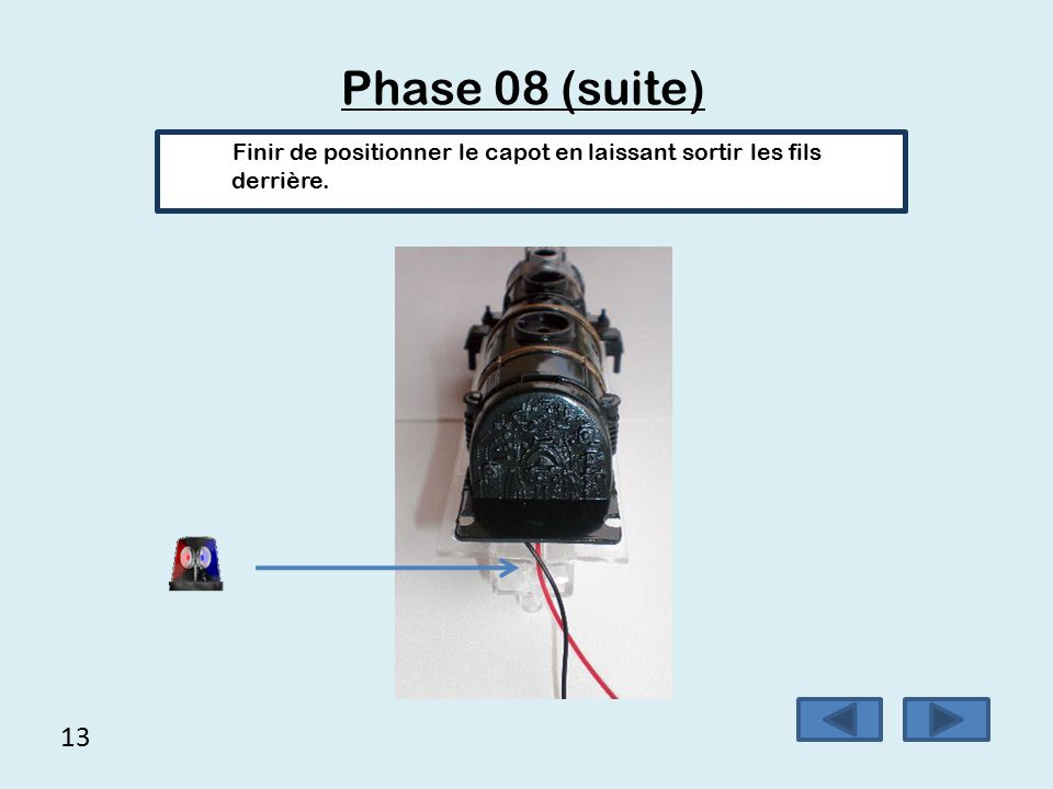 Phase 08 (suite) Finir de positionner le capot en laissant sortir les fils derrière. 13