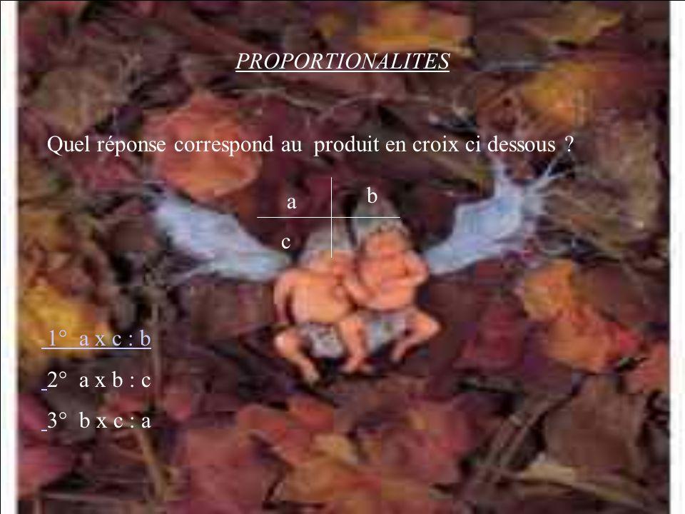 PROPORTIONALITES Quel réponse correspond au produit en croix ci dessous b. a. c. 1° a x c : b.
