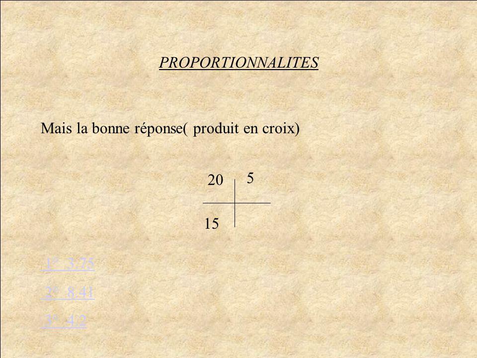 PROPORTIONNALITES Mais la bonne réponse( produit en croix) 20 5 15 1° 3.75 2° 8.41 3° 4.2