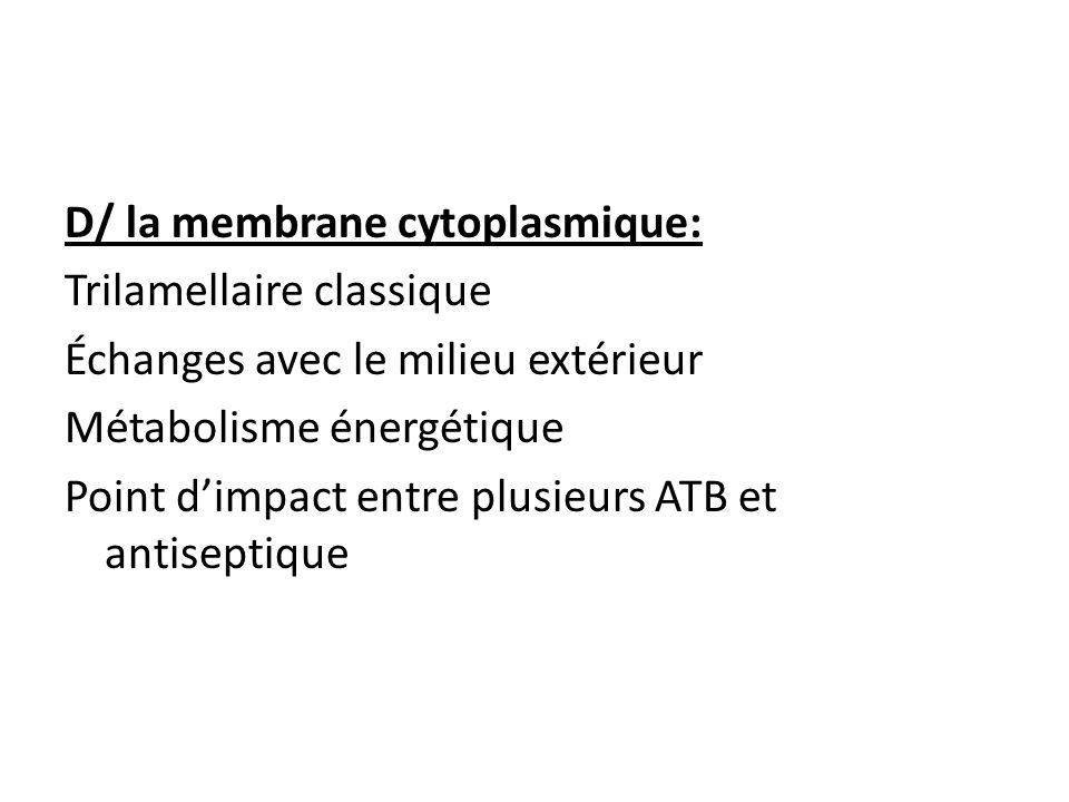 D/ la membrane cytoplasmique: Trilamellaire classique Échanges avec le milieu extérieur Métabolisme énergétique Point d'impact entre plusieurs ATB et antiseptique