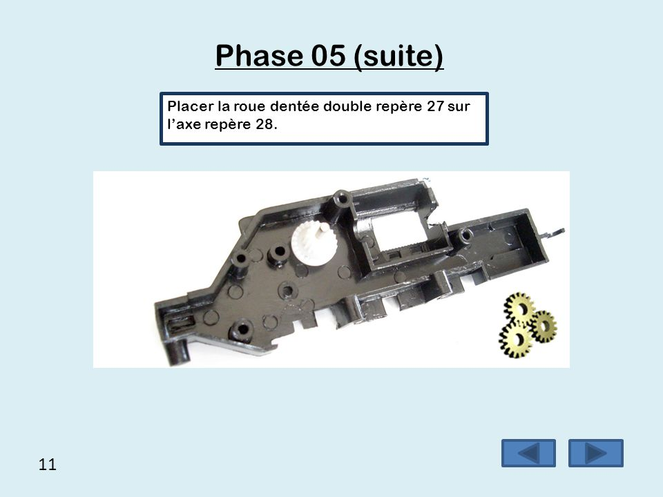 Phase 05 (suite) Placer la roue dentée double repère 27 sur l'axe repère 28. 11