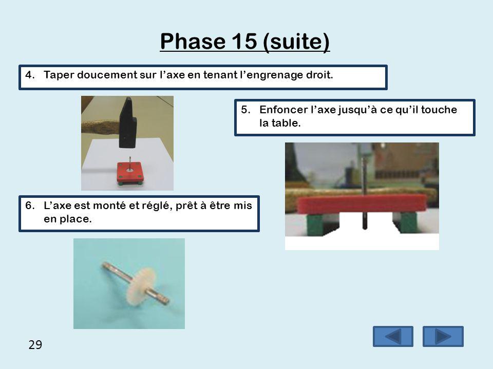 Phase 15 (suite) Taper doucement sur l'axe en tenant l'engrenage droit. Enfoncer l'axe jusqu'à ce qu'il touche la table.