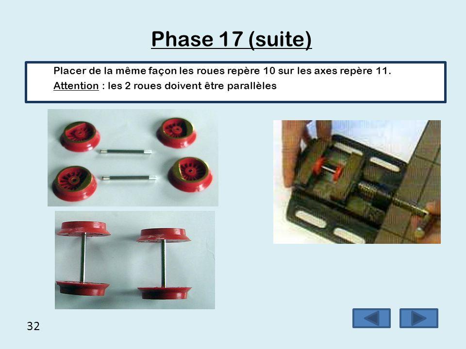 Phase 17 (suite) Placer de la même façon les roues repère 10 sur les axes repère 11. Attention : les 2 roues doivent être parallèles.