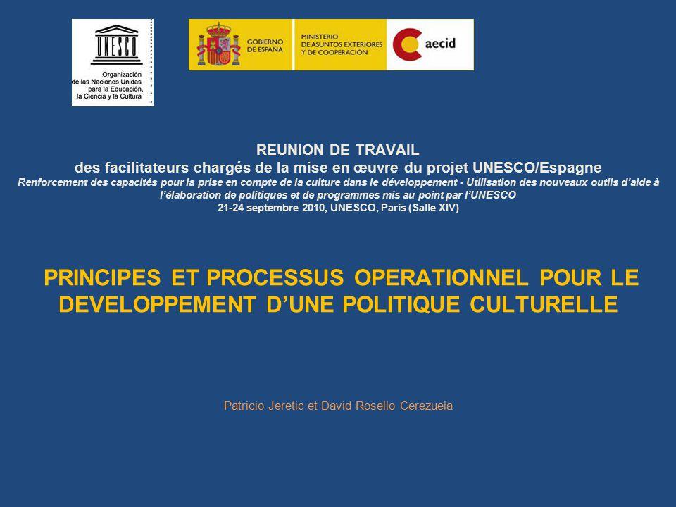 REUNION DE TRAVAIL des facilitateurs chargés de la mise en œuvre du projet UNESCO/Espagne Renforcement des capacités pour la prise en compte de la culture dans le développement - Utilisation des nouveaux outils d'aide à l'élaboration de politiques et de programmes mis au point par l'UNESCO 21-24 septembre 2010, UNESCO, Paris (Salle XIV) PRINCIPES ET PROCESSUS OPERATIONNEL POUR LE DEVELOPPEMENT D'UNE POLITIQUE CULTURELLE Patricio Jeretic et David Rosello Cerezuela