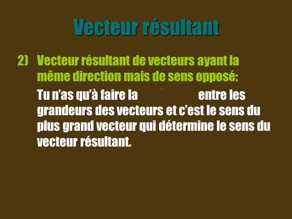 Vecteur résultant Vecteur résultant de vecteurs ayant la même direction mais de sens opposé: