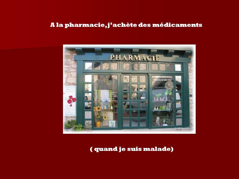 A la pharmacie, j'achète des médicaments