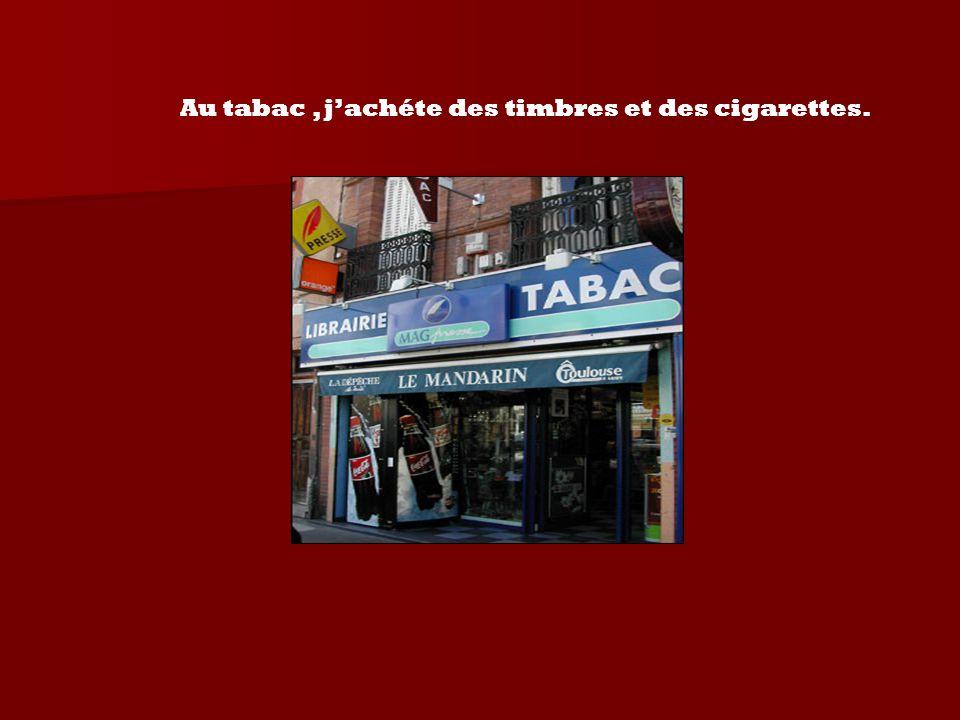 Au tabac , j'achéte des timbres et des cigarettes.