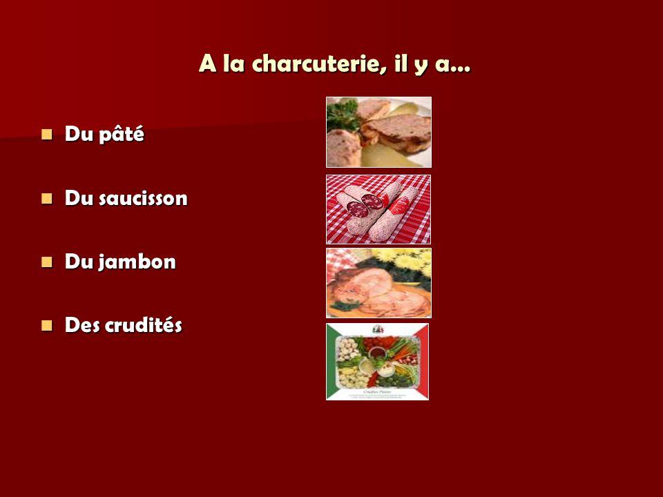 A la charcuterie, il y a… Du pâté Du saucisson Du jambon Des crudités