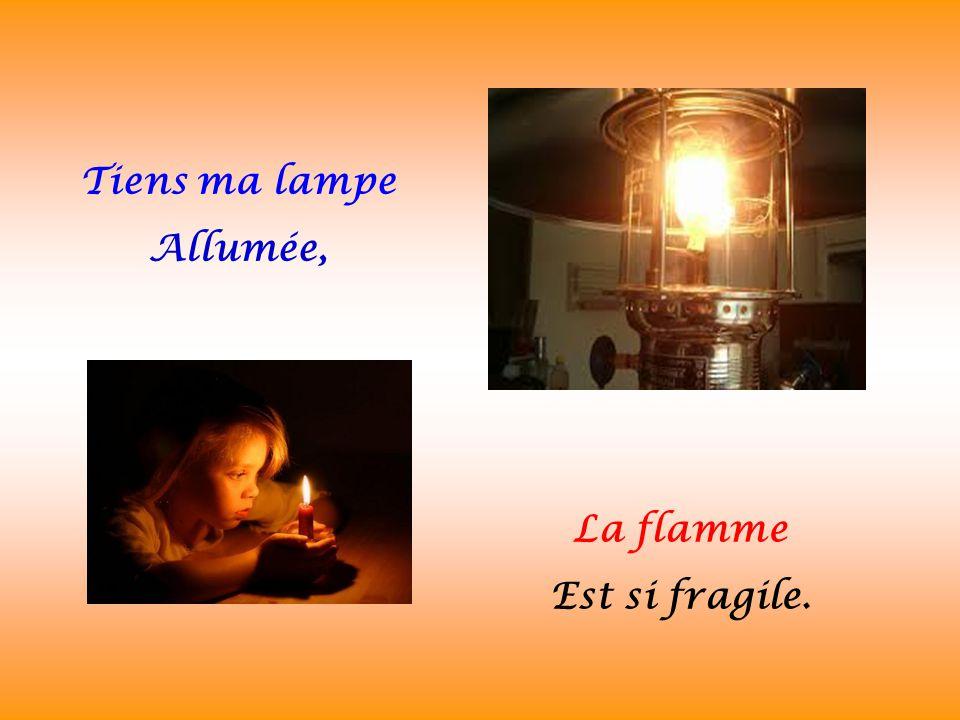 Tiens ma lampe Allumée, La flamme Est si fragile.