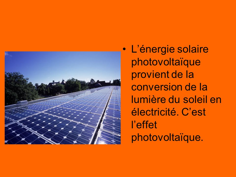 L'énergie solaire L'énergie solaire photovoltaïque provient de la conversion de la lumière du soleil en électricité.