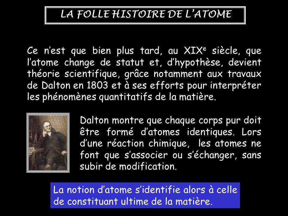 Ce n'est que bien plus tard, au XIXe siècle, que l'atome change de statut et, d'hypothèse, devient théorie scientifique, grâce notamment aux travaux de Dalton en 1803 et à ses efforts pour interpréter les phénomènes quantitatifs de la matière.