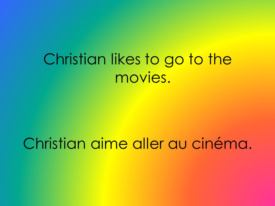 Christian likes to go to the movies. Christian aime aller au cinéma.