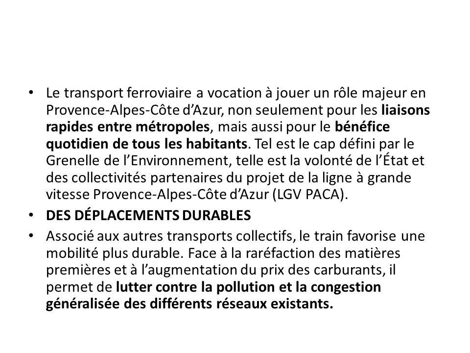Le transport ferroviaire a vocation à jouer un rôle majeur en Provence-Alpes-Côte d'Azur, non seulement pour les liaisons rapides entre métropoles, mais aussi pour le bénéfice quotidien de tous les habitants. Tel est le cap défini par le Grenelle de l'Environnement, telle est la volonté de l'État et des collectivités partenaires du projet de la ligne à grande vitesse Provence-Alpes-Côte d'Azur (LGV PACA).