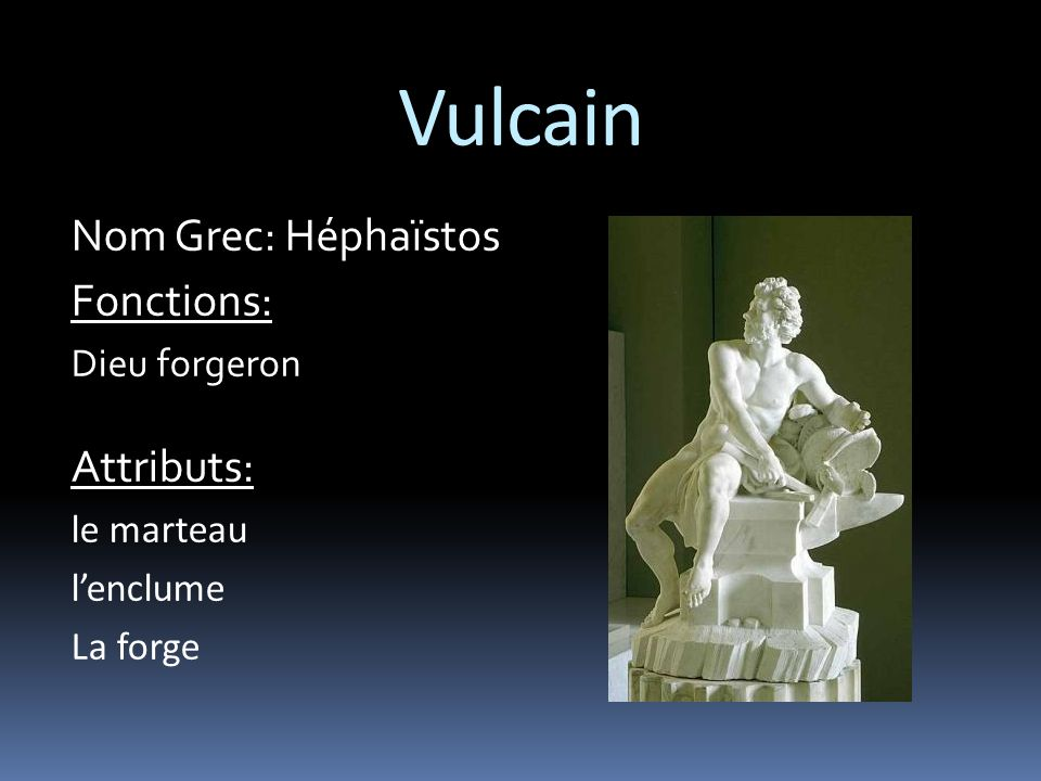 Vulcain Nom Grec: Héphaïstos Fonctions: Attributs: Dieu forgeron