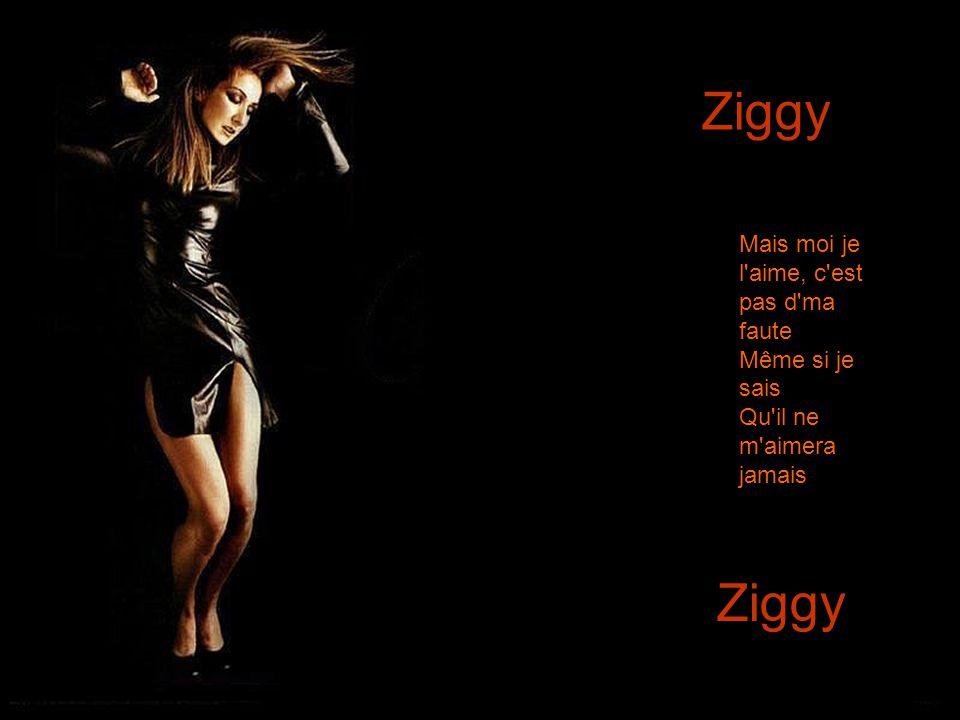 Ziggy Ziggy Mais moi je l aime, c est pas d ma faute Même si je sais