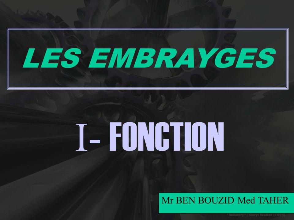LES EMBRAYGES I- FONCTION Mr BEN BOUZID Med TAHER